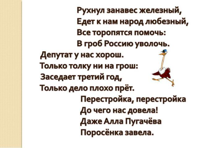 Рухнул занавес железный, Едет к нам народ любезный, Все торопятся помочь: В гроб Россию уволочь. Депутат у нас хорош. Только толку ни на грош: Заседает третий год, Только дело плохо прёт. Перестройка, перестройка До чего нас довела! Даже Алла Пугачё…