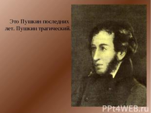 Это Пушкин последних лет. Пушкин трагический.