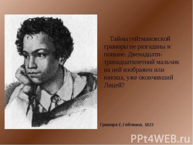 Тайны гейтмановской гравюры не разгаданы и поныне. Двенадцати-тринадцатилетний мальчик на ней изображен или юноша, уже окончивший Лицей? Гравюра Е.Гейтмана, 1822