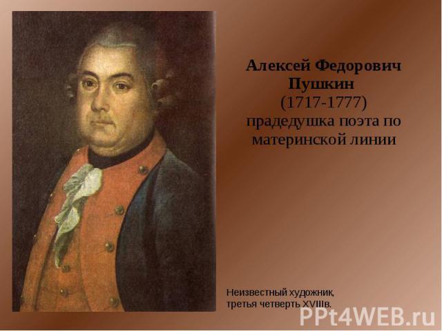 Алексей Федорович Пушкин (1717-1777)прадедушка поэта по материнской линии Неизвестный художник, третья четверть XVIIIв.