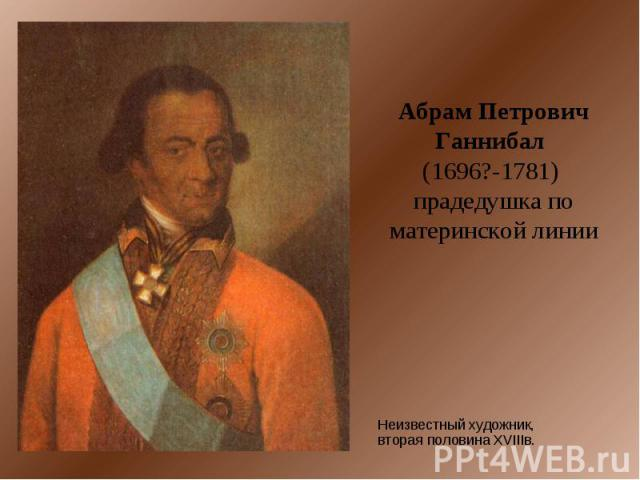 Абрам Петрович Ганнибал (1696?-1781) прадедушка по материнской линии Неизвестный художник, вторая половина XVIIIв.