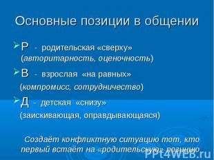 Основные позиции в общении Р - родительская «сверху» (авторитарность, оценочност