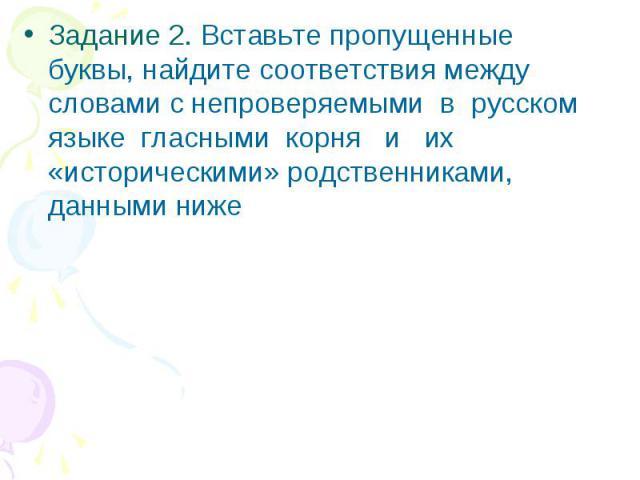 Задание 2. Вставьте пропущенные буквы, найдите соответствия между словами с непроверяемыми в русском языке гласными корня и их «историческими» родственниками, данными ниже
