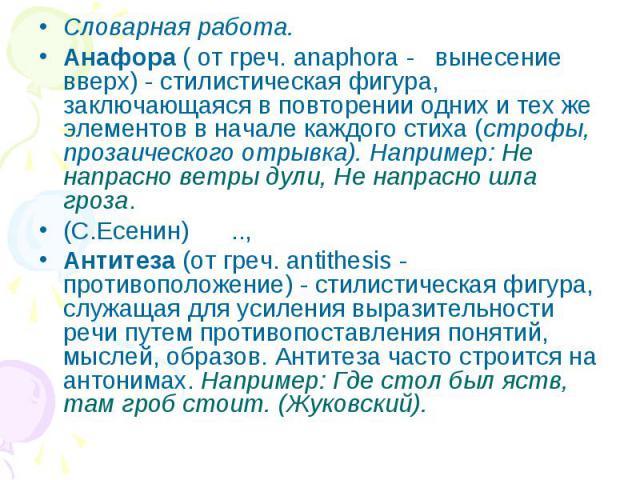 Словарная работа.Анафора ( от греч. anaphora - вынесение вверх) - стилистическая фигура, заключающаяся в повторении одних и тех же элементов в начале каждого стиха (строфы, прозаического отрывка). Например: Не напрасно ветры дули, Не напрасно шла гр…