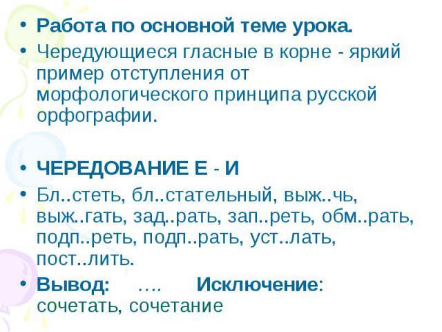 Работа по основной теме урока.Чередующиеся гласные в корне - яркий пример отступления от морфологического принципа русской орфографии.ЧЕРЕДОВАНИЕ Е - ИБл..стеть, бл..стательный, выж..чь, выж..гать, зад..рать, зап..реть, обм..рать, подп..реть, подп..…