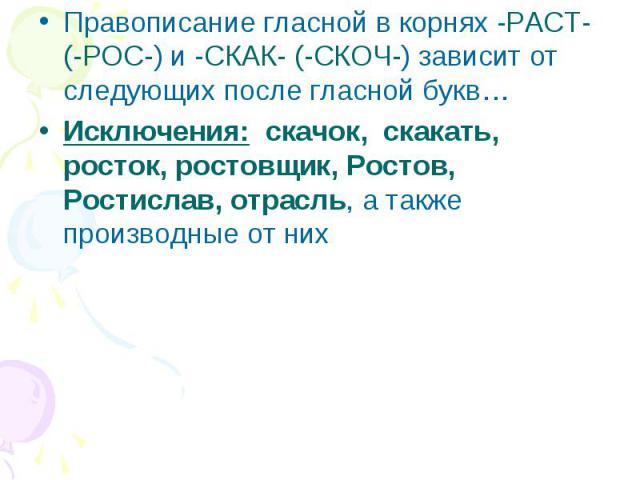 Правописание гласной в корнях -PACT- (-POC-) и -СКАК- (-СКОЧ-) зависит от следующих после гласной букв…Исключения: скачок, скакать, росток, ростовщик, Ростов, Ростислав, отрасль, а также производные от них