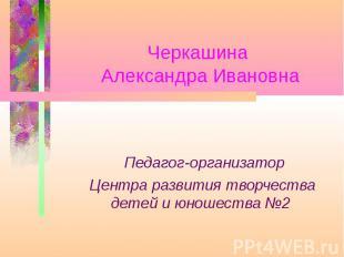 Черкашина Александра Ивановна Педагог-организатор Центра развития творчества дет