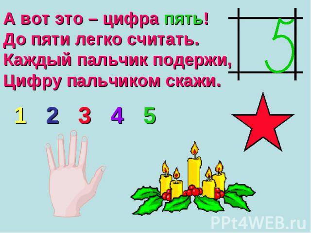 А вот это – цифра пять! До пяти легко считать. Каждый пальчик подержи, Цифру пальчиком скажи.
