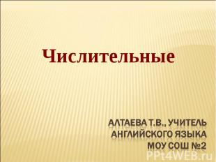 Числительные Алтаева Т.В., учительанглийского языкаМОУ СОШ №2