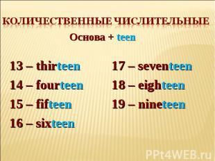 Количественные числительные Основа + teen13 – thirteen 14 – fourteen15 – fifteen
