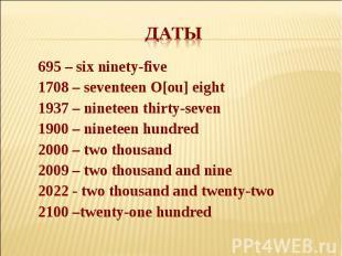 Даты 695 – six ninety-five1708 – seventeen O[ou] eight1937 – nineteen thirty-sev