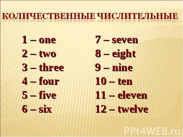 Количественные числительные 1 – one 2 – two 3 – three 4 – four 5 – five 6 – six7 – seven 8 – eight9 – nine 10 – ten 11 – eleven 12 – twelve