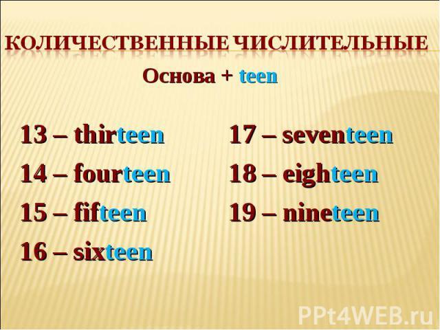 Количественные числительные Основа + teen13 – thirteen 14 – fourteen15 – fifteen16 – sixteen17 – seventeen 18 – eighteen19 – nineteen