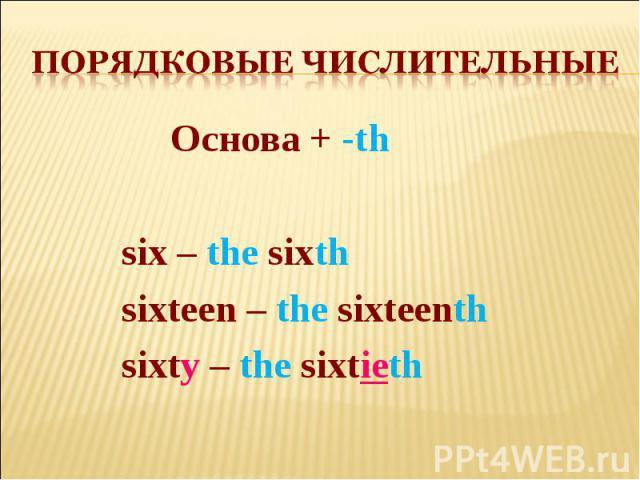 Порядковые числительные Основа + -thsix – the sixthsixteen – the sixteenth sixty – the sixtieth