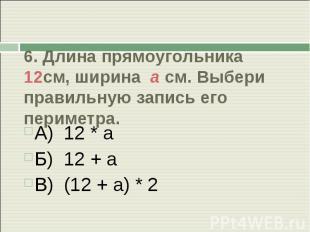 6. Длина прямоугольника 12см, ширина а см. Выбери правильную запись его периметр