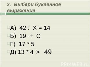2. Выбери буквенное выражение А) 42 : Х = 14Б) 19 + СГ) 17 * 5 Д) 13 * 4 > 49
