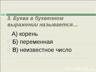 3. Буква в буквенном выражении называется… А) корень Б) переменная В) неизвестно
