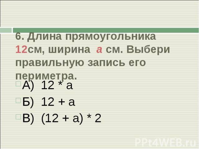 6. Длина прямоугольника 12см, ширина а см. Выбери правильную запись его периметра. А) 12 * аБ) 12 + аВ) (12 + а) * 2