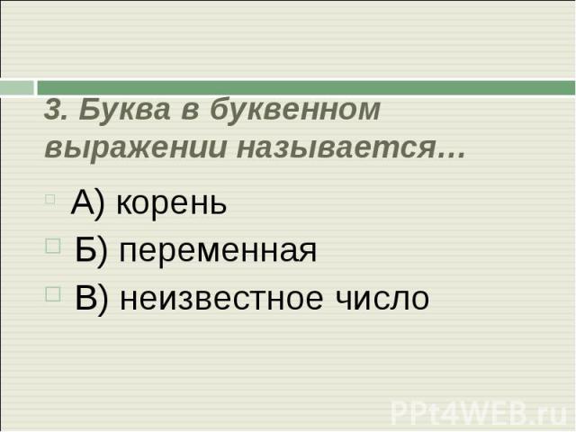 3. Буква в буквенном выражении называется… А) корень Б) переменная В) неизвестное число