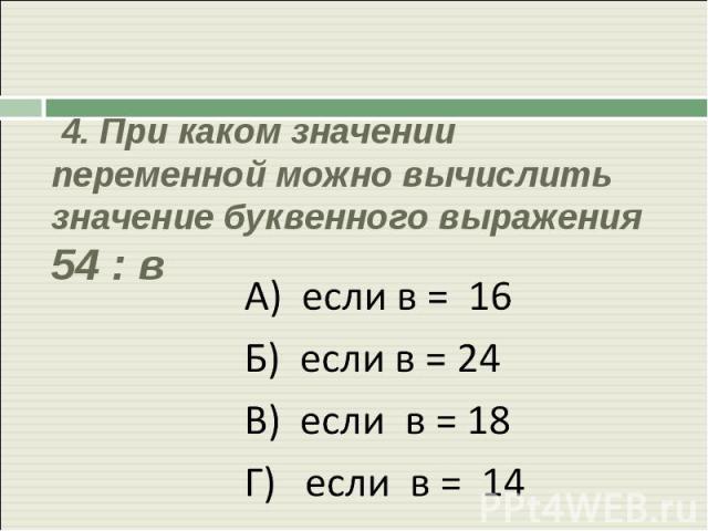 4. При каком значении переменной можно вычислить значение буквенного выражения 54 : в А) если в = 16Б) если в = 24В) если в = 18Г) если в = 14