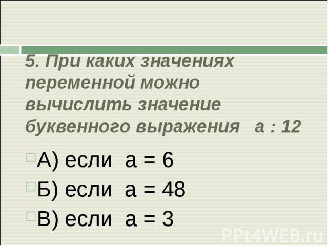 5. При каких значениях переменной можно вычислить значение буквенного выражения а : 12 А) если а = 6Б) если а = 48В) если а = 3