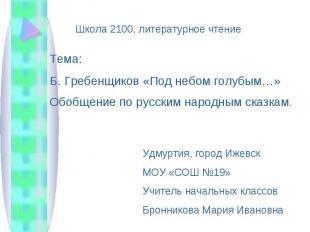 Школа 2100, литературное чтениеТема: Б. Гребенщиков «Под небом голубым…» Обобщен