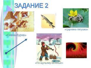 ЗАДАНИЕ 2«Сивка-бурка»«Царевна-лягушка»«По-щучьему веленью»