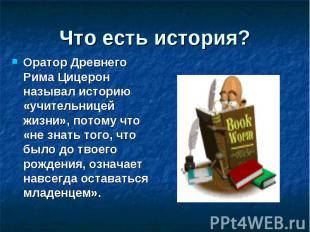 Что есть история? Оратор Древнего Рима Цицерон называл историю «учительницей жиз
