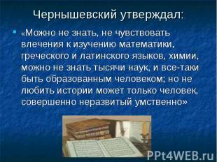 Чернышевский утверждал: «Можно не знать, не чувствовать влечения к изучению мате