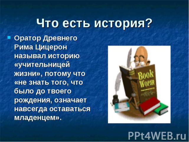 Что есть история? Оратор Древнего Рима Цицерон называл историю «учительницей жизни», потому что «не знать того, что было до твоего рождения, означает навсегда оставаться младенцем».
