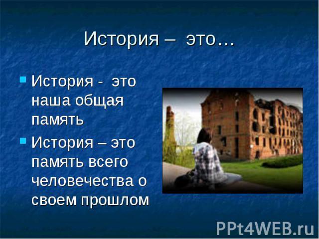 История – это… История - это наша общая памятьИстория – это память всего человечества о своем прошлом