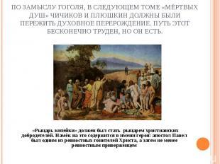 По замыслу Гоголя, в следующем томе «Мёртвых душ» Чичиков и Плюшкин должны были
