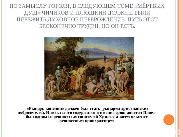 По замыслу Гоголя, в следующем томе «Мёртвых душ» Чичиков и Плюшкин должны были пережить духовное перерождение. Путь этот бесконечно труден, но он есть. «Рыцарь копейки» должен был стать рыцарем христианских добродетелей. Намёк на это содержится в и…