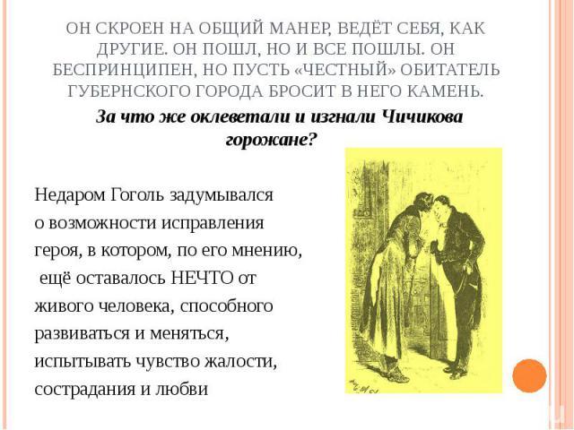 Он скроен на общий манер, ведёт себя, как другие. Он пошл, но и все пошлы. Он беспринципен, но пусть «честный» обитатель губернского города бросит в него камень. За что же оклеветали и изгнали Чичикова горожане?Недаром Гоголь задумывалсяо возможност…