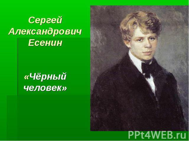 Сергей Александрович Есенин«Чёрный человек»