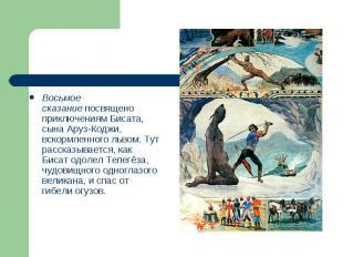 Восьмое сказаниепосвящено приключениям Бисата, сына Аруз-Коджи, вскормленного л