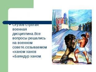 Огузов строгая военная дисциплина.Все вопросы решались на военном совете.созывае