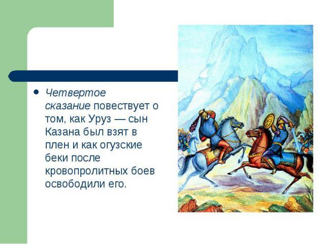 Четвертое сказаниеповествует о том, как Уруз — сын Казана был взят в плен и как огузские беки после кровопролитных боев освободили его.
