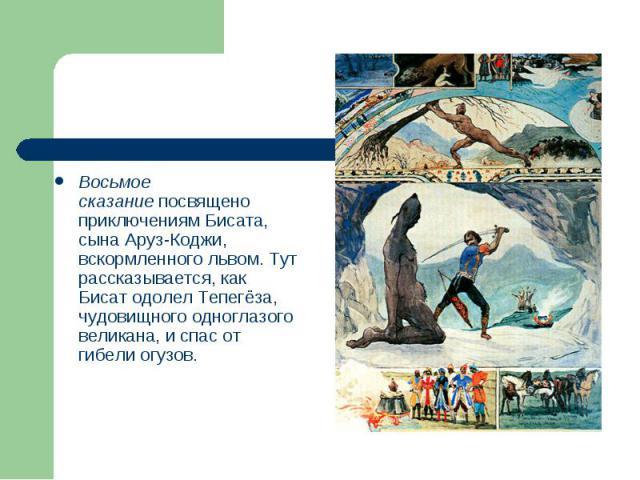 Восьмое сказаниепосвящено приключениям Бисата, сына Аруз-Коджи, вскормленного львом. Тут рассказывается, как Бисат одолел Тепегёза, чудовищного одноглазого великана, и спас от гибели огузов.
