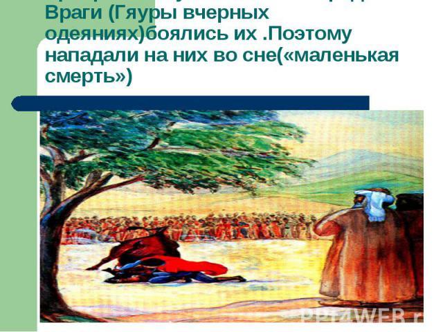 Храбрость огузов не знала пределаВраги (Гяуры вчерных одеяниях)боялись их .Поэтому нападали на них во сне(«маленькая смерть»)
