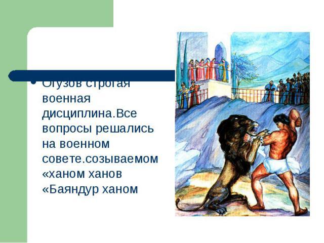 Огузов строгая военная дисциплина.Все вопросы решались на военном совете.созываемом «ханом ханов «Баяндур ханом