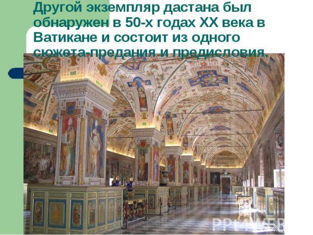 Другой экземпляр дастана был обнаружен в 50-х годах ХХ века в Ватикане и состоит из одного сюжета-предания и предисловия.