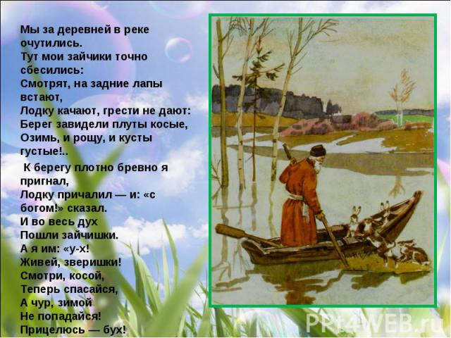 Мы за деревней в реке очутились. Тут мои зайчики точно сбесились: Смотрят, на задние лапы встают, Лодку качают, грести не дают: Берег завидели плуты косые, Озимь, и рощу, и кусты густые!.. К берегу плотно бревно я пригнал, Лодку причалил — и: «с бог…