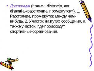 Дистанция (польск. distancja, лат. distantia «расстояние, промежуток»). 1. Расст