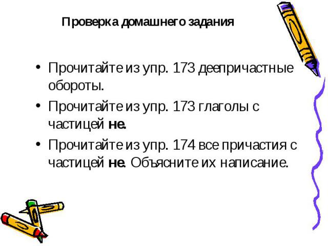 Проверка домашнего задания Прочитайте из упр. 173 деепричастные обороты. Прочитайте из упр. 173 глаголы с частицей не. Прочитайте из упр. 174 все причастия с частицей не. Объясните их написание.