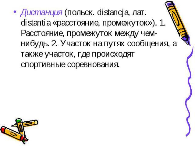 Дистанция (польск. distancja, лат. distantia «расстояние, промежуток»). 1. Расстояние, промежуток между чем-нибудь. 2. Участок на путях сообщения, а также участок, где происходят спортивные соревнования.