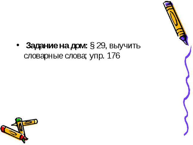 Задание на дом: § 29, выучить словарные слова; упр. 176