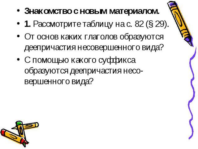 Знакомство с новым материалом. 1. Рассмотрите таблицу на с. 82 (§ 29).От основ каких глаголов образуются деепричастия несовершенного вида? С помощью какого суффикса образуются деепричастия несовершенного вида?