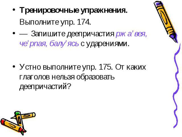 Тренировочные упражнения.Выполните упр. 174.—Запишите деепричастия ржа'вея, че'рпая, балу'ясь с ударениями. Устно выполните упр. 175. От каких глаголов нельзя образоватьдеепричастий?