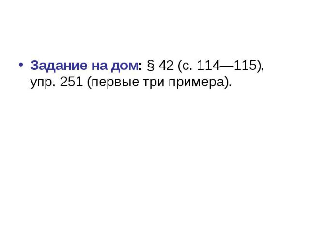 Задание на дом: § 42 (с. 114—115), упр. 251 (первые три примера).